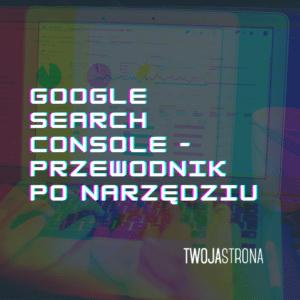 Read more about the article Google Search Console – przewodnik po narzędziu